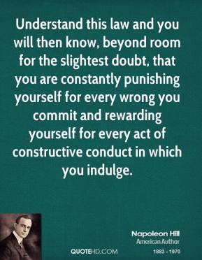 Understand this law and you will then know, beyond room for the slightest doubt, that you are constantly punishing yourself for every wrong you commit and rewarding yourself for every act of constructive conduct in which you indulge.