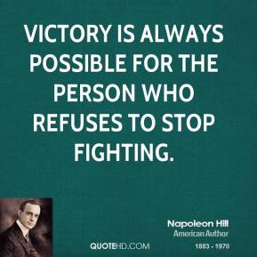 Napoleon Hill - Victory is always possible for the person who refuses to stop fighting.