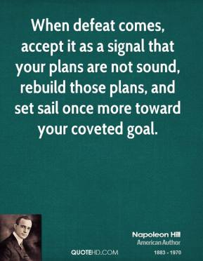 Napoleon Hill - When defeat comes, accept it as a signal that your plans are not sound, rebuild those plans, and set sail once more toward your coveted goal.