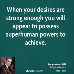Napoleon Hill - When your desires are strong enough you will appear to possess superhuman powers to achieve.