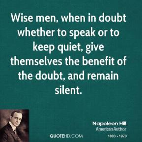 Napoleon Hill - Wise men, when in doubt whether to speak or to keep quiet, give themselves the benefit of the doubt, and remain silent.