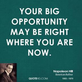Napoleon Hill - Your big opportunity may be right where you are now.