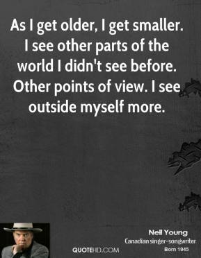 Neil Young - As I get older, I get smaller. I see other parts of the world I didn't see before. Other points of view. I see outside myself more.