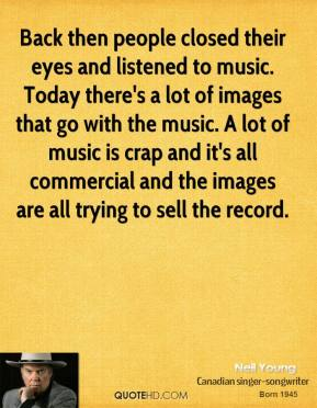 Neil Young - Back then people closed their eyes and listened to music. Today there's a lot of images that go with the music. A lot of music is crap and it's all commercial and the images are all trying to sell the record.