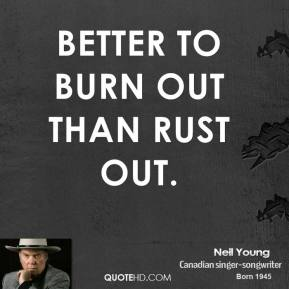 Better to burn out than rust out.