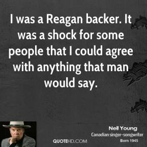 I was a Reagan backer. It was a shock for some people that I could agree with anything that man would say.