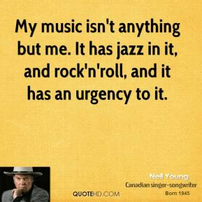 Neil Young - My music isn't anything but me. It has jazz in it, and rock'n'roll, and it has an urgency to it.
