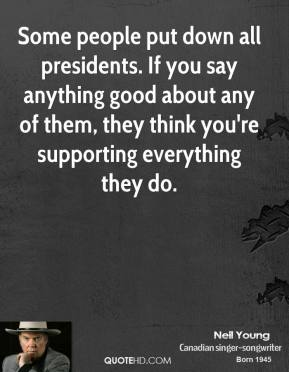 Neil Young - Some people put down all presidents. If you say anything good about any of them, they think you're supporting everything they do.