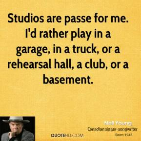 Neil Young - Studios are passe for me. I'd rather play in a garage, in a truck, or a rehearsal hall, a club, or a basement.