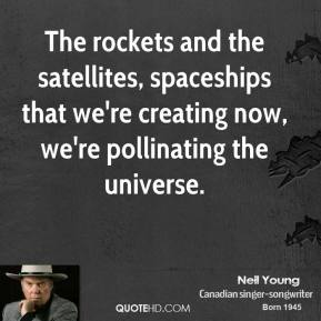 Neil Young - The rockets and the satellites, spaceships that we're creating now, we're pollinating the universe.