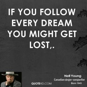 Neil Young  - If you follow every dream you might get lost.