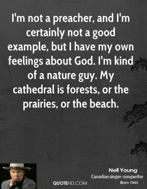 Neil Young  - I'm not a preacher, and I'm certainly not a good example, but I have my own feelings about God. I'm kind of a nature guy. My cathedral is forests, or the prairies, or the beach.