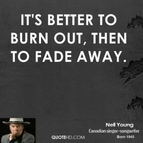 Neil Young  - It's better to burn out, then to fade away.
