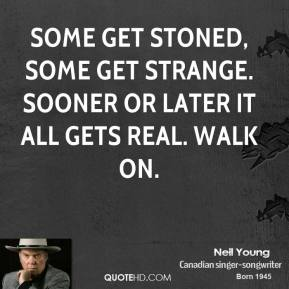 Neil Young  - Some get stoned, some get strange. Sooner or later it all gets real. Walk on.