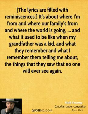 Neil Young  - [The lyrics are filled with reminiscences.] It's about where I'm from and where our family's from and where the world is going, ... and what it used to be like when my grandfather was a kid, and what they remember and what I remember them telling me about, the things that they saw that no one will ever see again.