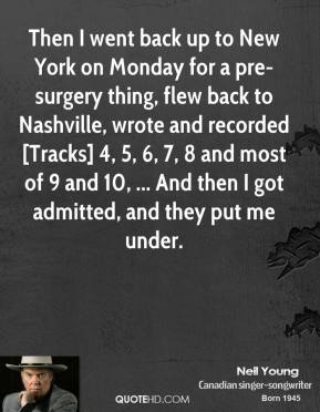 Neil Young  - Then I went back up to New York on Monday for a pre-surgery thing, flew back to Nashville, wrote and recorded [Tracks] 4, 5, 6, 7, 8 and most of 9 and 10, ... And then I got admitted, and they put me under.