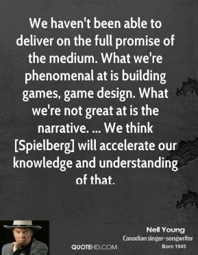 Neil Young  - We haven't been able to deliver on the full promise of the medium. What we're phenomenal at is building games, game design. What we're not great at is the narrative. ... We think [Spielberg] will accelerate our knowledge and understanding of that.