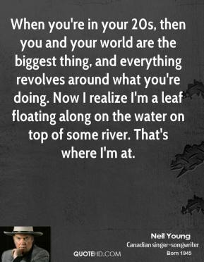 Neil Young  - When you're in your 20s, then you and your world are the biggest thing, and everything revolves around what you're doing. Now I realize I'm a leaf floating along on the water on top of some river. That's where I'm at.