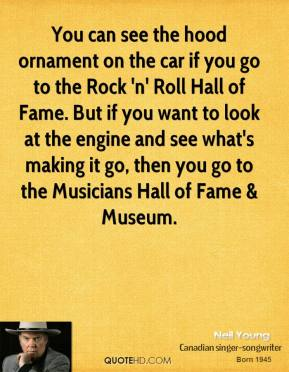 Neil Young  - You can see the hood ornament on the car if you go to the Rock 'n' Roll Hall of Fame. But if you want to look at the engine and see what's making it go, then you go to the Musicians Hall of Fame & Museum.