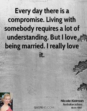 Nicole Kidman - Every day there is a compromise. Living with somebody requires a lot of understanding. But I love being married. I really love it.