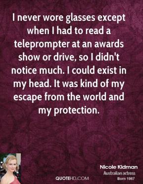 Nicole Kidman - I never wore glasses except when I had to read a teleprompter at an awards show or drive, so I didn't notice much. I could exist in my head. It was kind of my escape from the world and my protection.