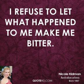 Nicole Kidman - I refuse to let what happened to me make me bitter.