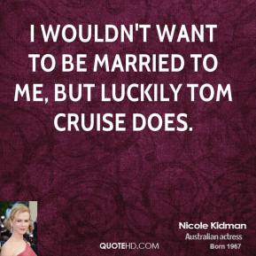 Nicole Kidman - I wouldn't want to be married to me, but luckily Tom Cruise does.