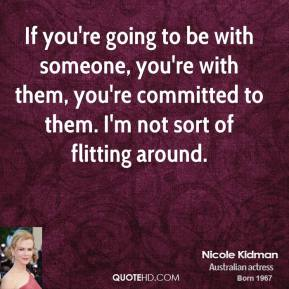 If you're going to be with someone, you're with them, you're committed to them. I'm not sort of flitting around.