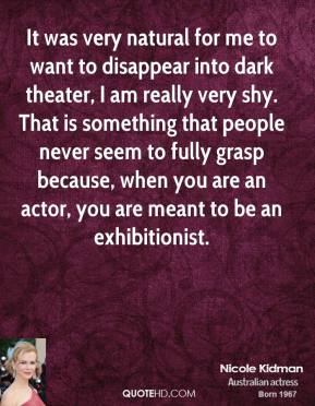It was very natural for me to want to disappear into dark theater, I am really very shy. That is something that people never seem to fully grasp because, when you are an actor, you are meant to be an exhibitionist.
