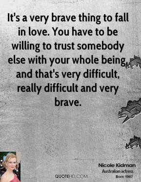 It's a very brave thing to fall in love. You have to be willing to trust somebody else with your whole being, and that's very difficult, really difficult and very brave.