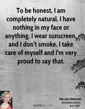 To be honest, I am completely natural. I have nothing in my face or anything. I wear sunscreen, and I don't smoke. I take care of myself and I'm very proud to say that.