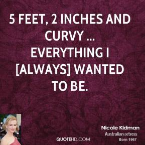 Nicole Kidman  - 5 feet, 2 inches and curvy ... everything I [always] wanted to be.
