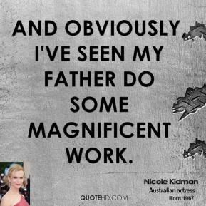 Nicole Kidman  - And obviously, I've seen my father do some magnificent work.