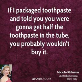 Nicole Kidman  - If I packaged toothpaste and told you you were gonna get half the toothpaste in the tube, you probably wouldn't buy it.