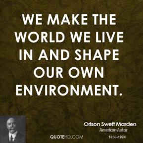 Orison Swett Marden - We make the world we live in and shape our own environment.