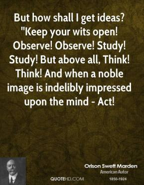 Orison Swett Marden  - But how shall I get ideas? ''Keep your wits open! Observe! Observe! Study! Study! But above all, Think! Think! And when a noble image is indelibly impressed upon the mind - Act!