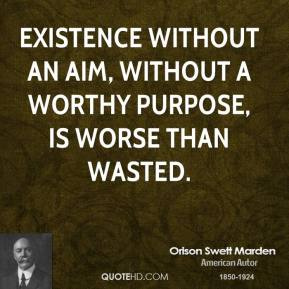Orison Swett Marden  - Existence without an aim, without a worthy purpose, is worse than wasted.