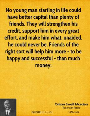 Orison Swett Marden  - No young man starting in life could have better capital than plenty of friends. They will strengthen his credit, support him in every great effort, and make him what, unaided, he could never be. Friends of the right sort will help him more - to be happy and successful - than much money.
