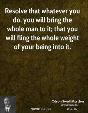 Orison Swett Marden  - Resolve that whatever you do, you will bring the whole man to it; that you will fling the whole weight of your being into it.