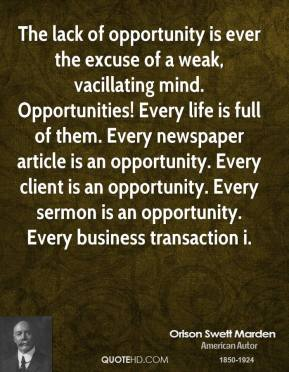 Orison Swett Marden  - The lack of opportunity is ever the excuse of a weak, vacillating mind. Opportunities! Every life is full of them. Every newspaper article is an opportunity. Every client is an opportunity. Every sermon is an opportunity. Every business transaction i.