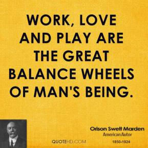 Orison Swett Marden  - Work, love and play are the great balance wheels of man's being.
