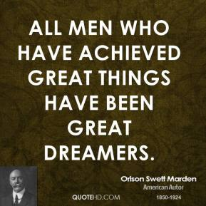 Orison Swett Marden - All men who have achieved great things have been great dreamers.