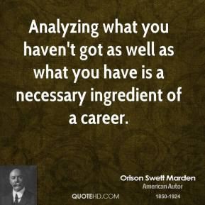 Orison Swett Marden - Analyzing what you haven't got as well as what you have is a necessary ingredient of a career.