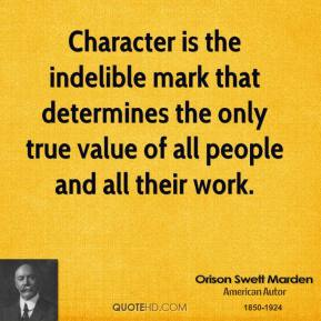 Character is the indelible mark that determines the only true value of all people and all their work.