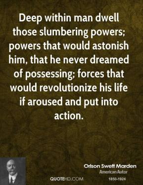 Orison Swett Marden - Deep within man dwell those slumbering powers; powers that would astonish him, that he never dreamed of possessing; forces that would revolutionize his life if aroused and put into action.