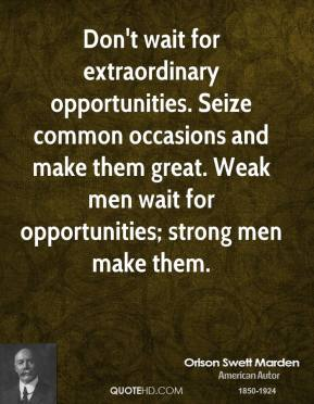 Orison Swett Marden - Don't wait for extraordinary opportunities. Seize common occasions and make them great. Weak men wait for opportunities; strong men make them.