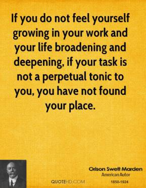 Orison Swett Marden - If you do not feel yourself growing in your work and your life broadening and deepening, if your task is not a perpetual tonic to you, you have not found your place.