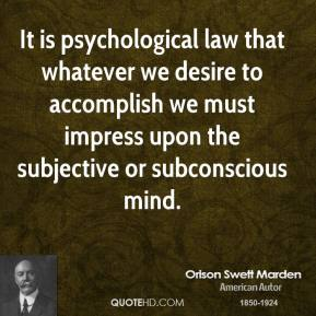 Orison Swett Marden - It is psychological law that whatever we desire to accomplish we must impress upon the subjective or subconscious mind.