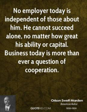 Orison Swett Marden - No employer today is independent of those about him. He cannot succeed alone, no matter how great his ability or capital. Business today is more than ever a question of cooperation.