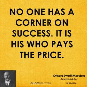 Orison Swett Marden - No one has a corner on success. It is his who pays the price.